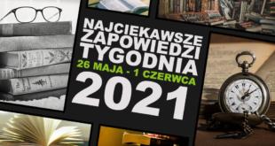 Najciekawsze zapowiedzi wydawnicze 26 maja – 1 czerwca 2021